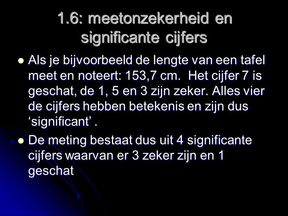 1.6: meetonzekerheid en significante cijfers Als je bijvoorbeeld de lengte van een tafel meet en noteert: 153,7 cm.