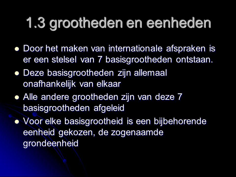 1.3 grootheden en eenheden Door het maken van internationale afspraken is er een stelsel van 7 basisgrootheden ontstaan.