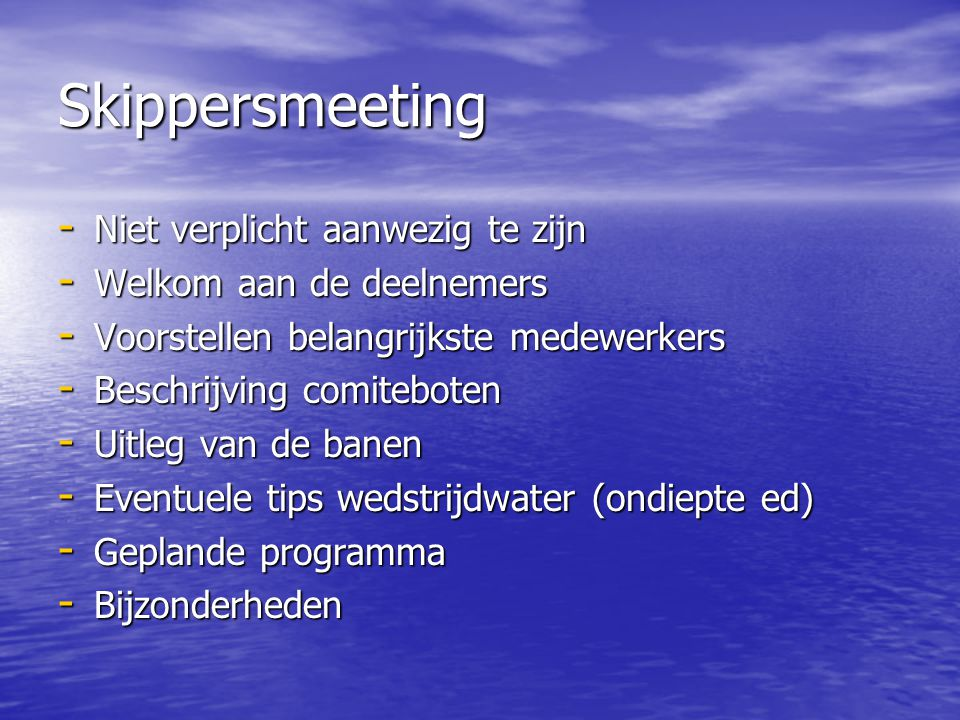 Skippersmeeting - Niet verplicht aanwezig te zijn - Welkom aan de deelnemers - Voorstellen belangrijkste medewerkers - Beschrijving comiteboten - Uitleg van de banen - Eventuele tips wedstrijdwater (ondiepte ed) - Geplande programma - Bijzonderheden