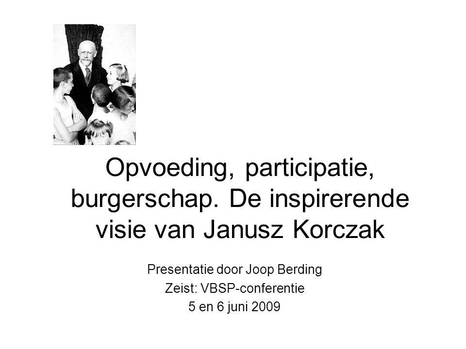 Opvoeding, participatie, burgerschap. De inspirerende visie van Janusz Korczak Presentatie door Joop Berding Zeist: VBSP-conferentie 5 en 6 juni 2009