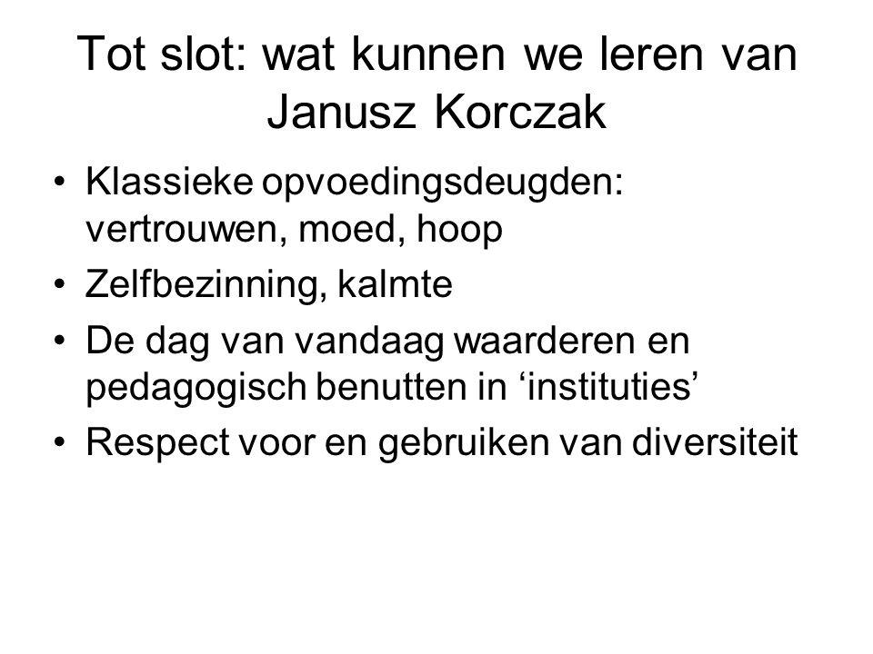 Tot slot: wat kunnen we leren van Janusz Korczak Klassieke opvoedingsdeugden: vertrouwen, moed, hoop Zelfbezinning, kalmte De dag van vandaag waardere