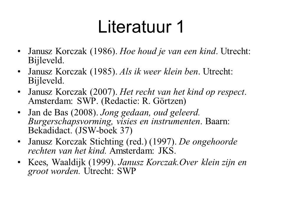Literatuur 1 Janusz Korczak (1986). Hoe houd je van een kind. Utrecht: Bijleveld. Janusz Korczak (1985). Als ik weer klein ben. Utrecht: Bijleveld. Ja