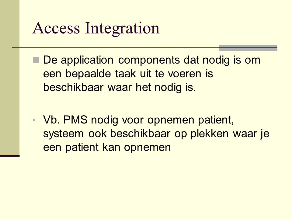 Access Integration De application components dat nodig is om een bepaalde taak uit te voeren is beschikbaar waar het nodig is. Vb. PMS nodig voor opne