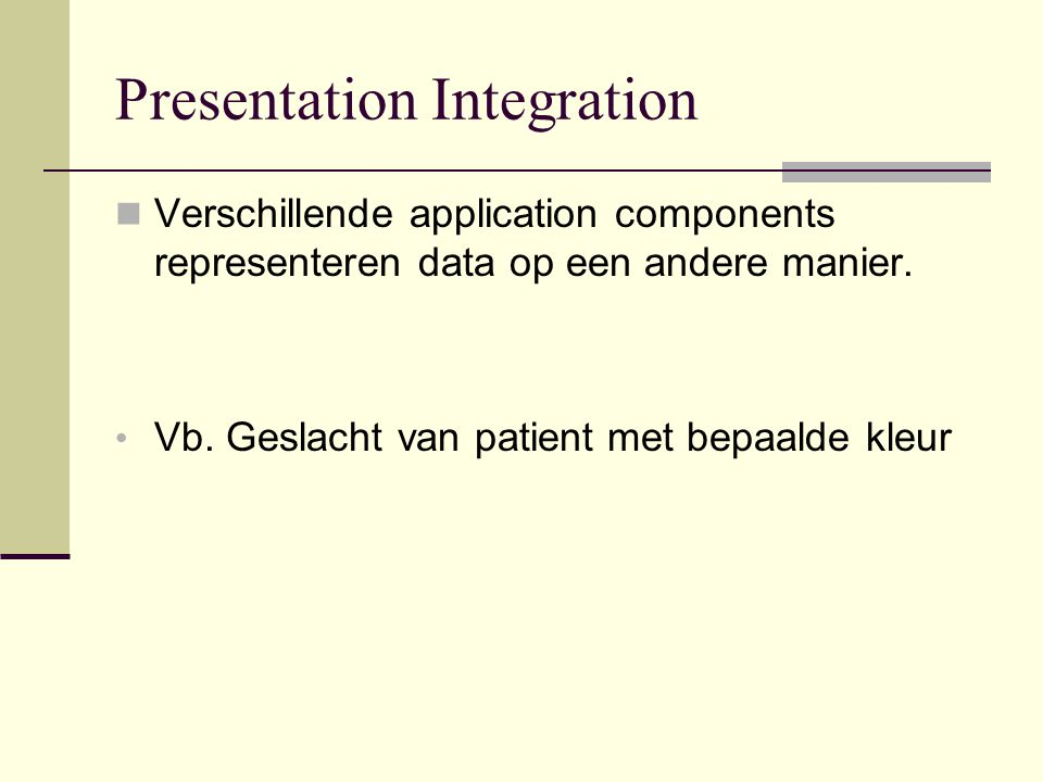 Presentation Integration Verschillende application components representeren data op een andere manier.
