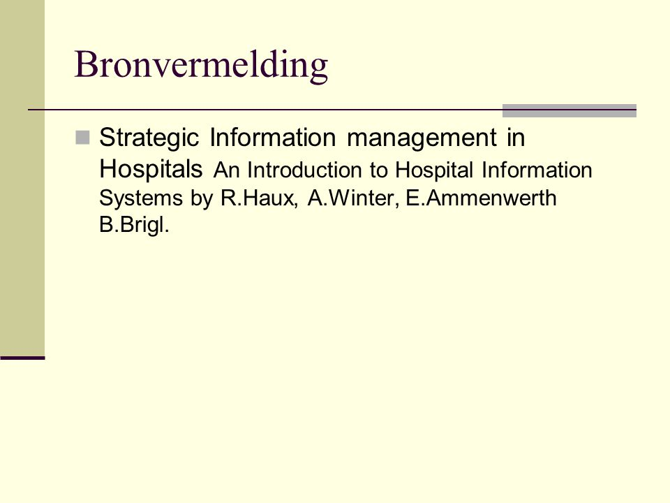 Bronvermelding Strategic Information management in Hospitals An Introduction to Hospital Information Systems by R.Haux, A.Winter, E.Ammenwerth B.Brigl.