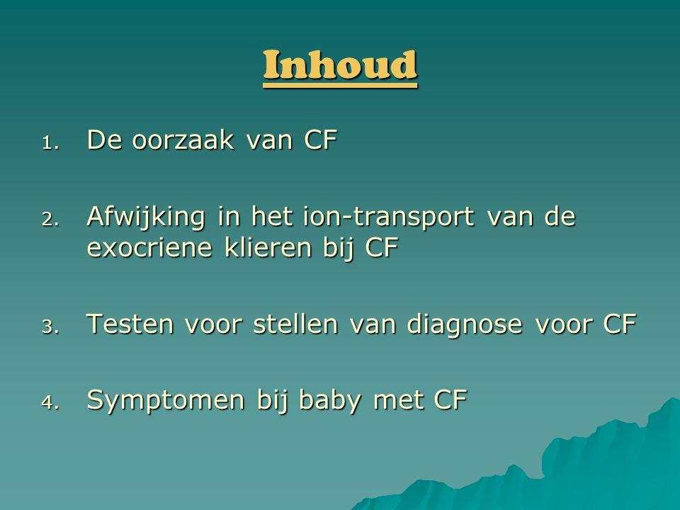 Inhoud 1. De oorzaak van CF 2. Afwijking in het ion-transport van de exocriene klieren bij CF 3. Testen voor stellen van diagnose voor CF 4. Symptomen