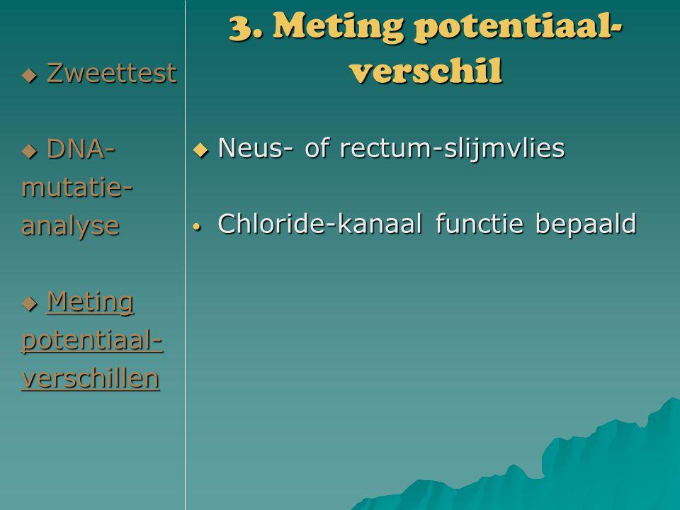 3. Meting potentiaal- verschil  Zweettest  DNA- mutatie-analyse  Meting potentiaal-verschillen  Neus- of rectum-slijmvlies Chloride-kanaal functie