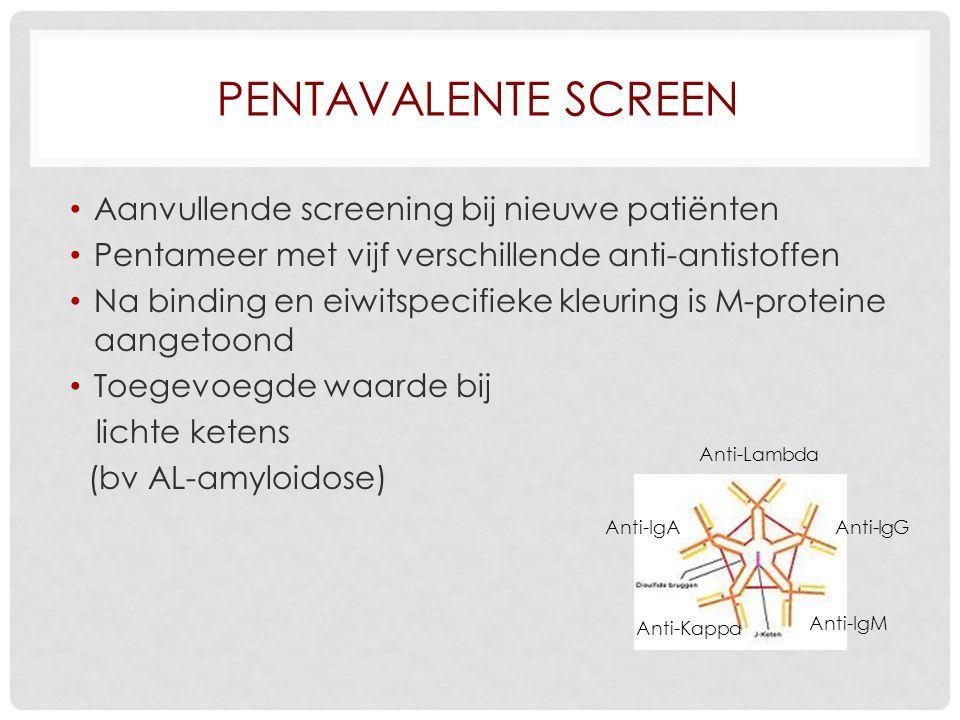 PENTAVALENTE SCREEN Aanvullende screening bij nieuwe patiënten Pentameer met vijf verschillende anti-antistoffen Na binding en eiwitspecifieke kleuring is M-proteine aangetoond Toegevoegde waarde bij lichte ketens (bv AL-amyloidose) Anti-Lambda Anti-Kappa Anti-IgM Anti-IgG Anti-IgA