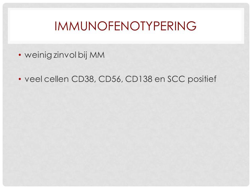 IMMUNOFENOTYPERING weinig zinvol bij MM veel cellen CD38, CD56, CD138 en SCC positief