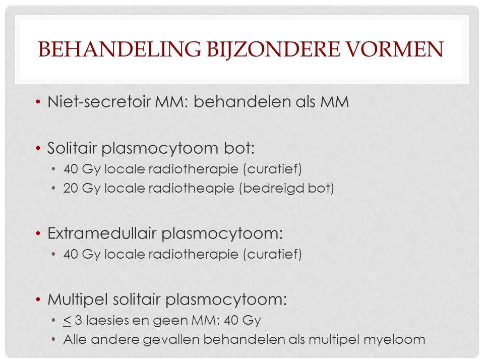 BEHANDELING BIJZONDERE VORMEN Niet-secretoir MM: behandelen als MM Solitair plasmocytoom bot: 40 Gy locale radiotherapie (curatief) 20 Gy locale radio