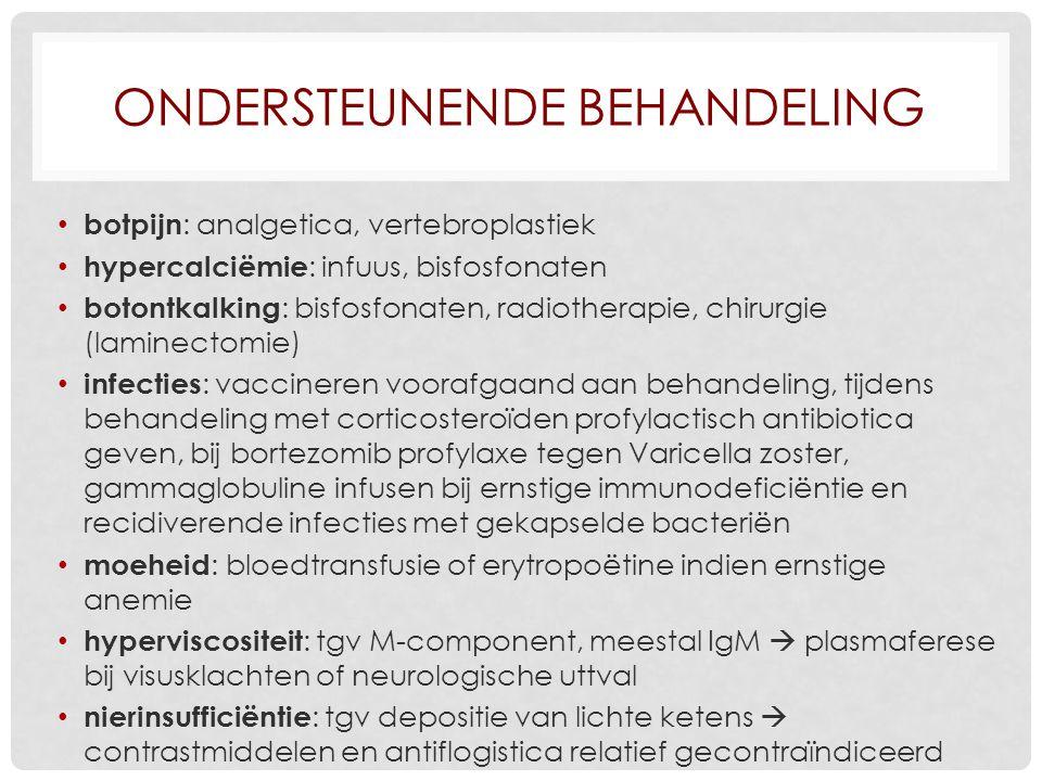 ONDERSTEUNENDE BEHANDELING botpijn : analgetica, vertebroplastiek hypercalciëmie : infuus, bisfosfonaten botontkalking : bisfosfonaten, radiotherapie, chirurgie (laminectomie) infecties : vaccineren voorafgaand aan behandeling, tijdens behandeling met corticosteroïden profylactisch antibiotica geven, bij bortezomib profylaxe tegen Varicella zoster, gammaglobuline infusen bij ernstige immunodeficiëntie en recidiverende infecties met gekapselde bacteriën moeheid : bloedtransfusie of erytropoëtine indien ernstige anemie hyperviscositeit : tgv M-component, meestal IgM  plasmaferese bij visusklachten of neurologische uttval nierinsufficiëntie : tgv depositie van lichte ketens  contrastmiddelen en antiflogistica relatief gecontraïndiceerd