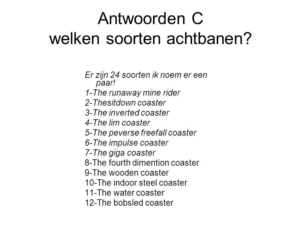 Antwoorden C welken soorten achtbanen. Er zijn 24 soorten ik noem er een paar.