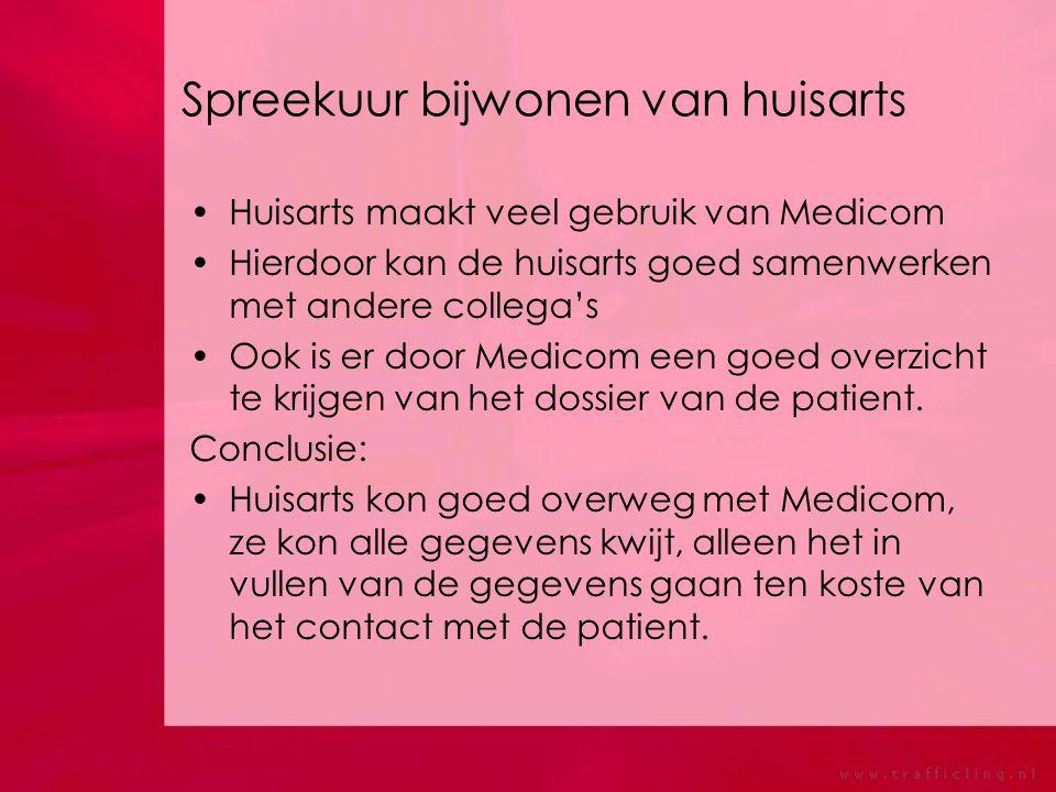 Spreekuur bijwonen van huisarts Huisarts maakt veel gebruik van Medicom Hierdoor kan de huisarts goed samenwerken met andere collega's Ook is er door Medicom een goed overzicht te krijgen van het dossier van de patient.
