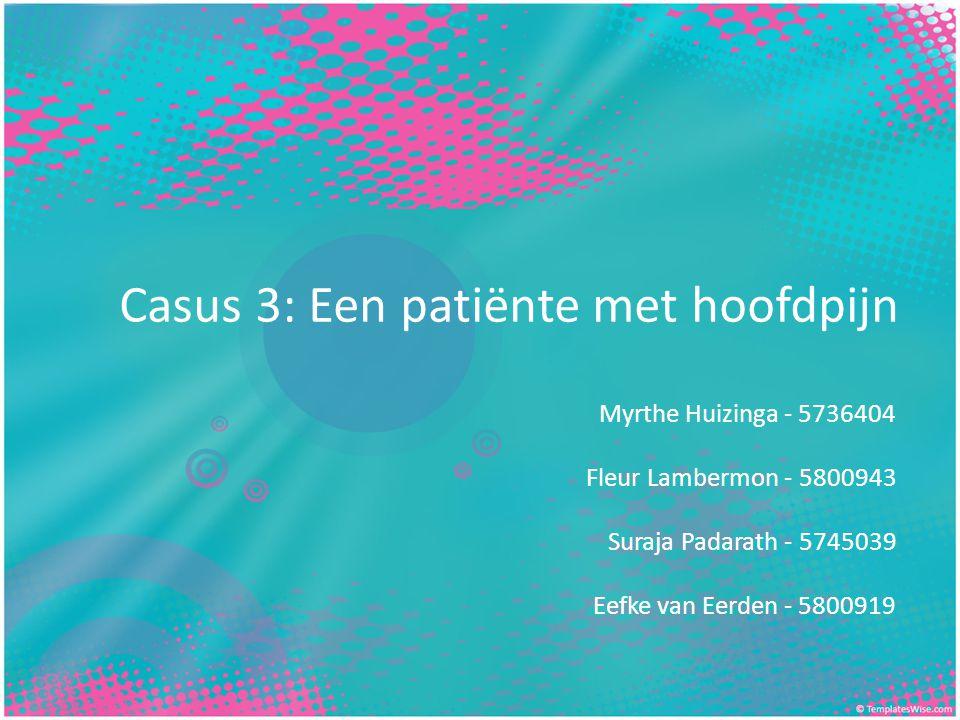 Casus 3: Een patiënte met hoofdpijn Myrthe Huizinga - 5736404 Fleur Lambermon - 5800943 Suraja Padarath - 5745039 Eefke van Eerden - 5800919