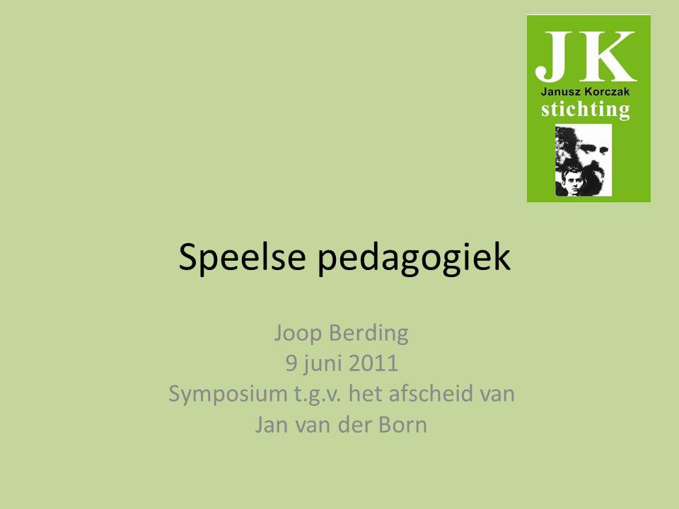 Speelse pedagogiek Joop Berding 9 juni 2011 Symposium t.g.v. het afscheid van Jan van der Born