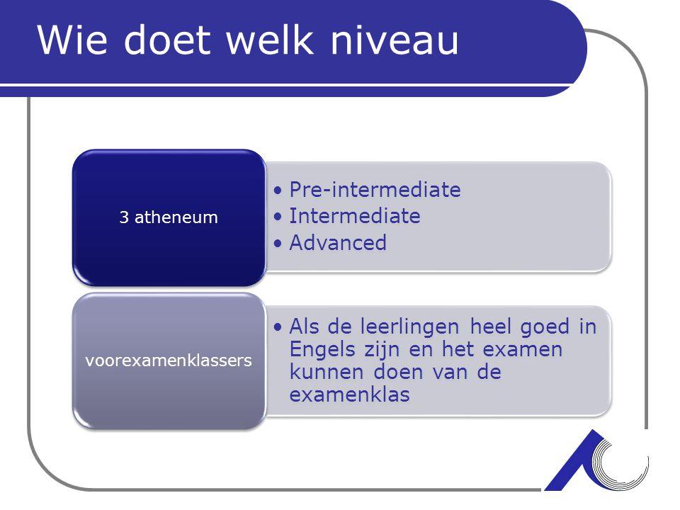 Wie doet welk niveau Pre-intermediate Intermediate Advanced 3 atheneum Als de leerlingen heel goed in Engels zijn en het examen kunnen doen van de exa