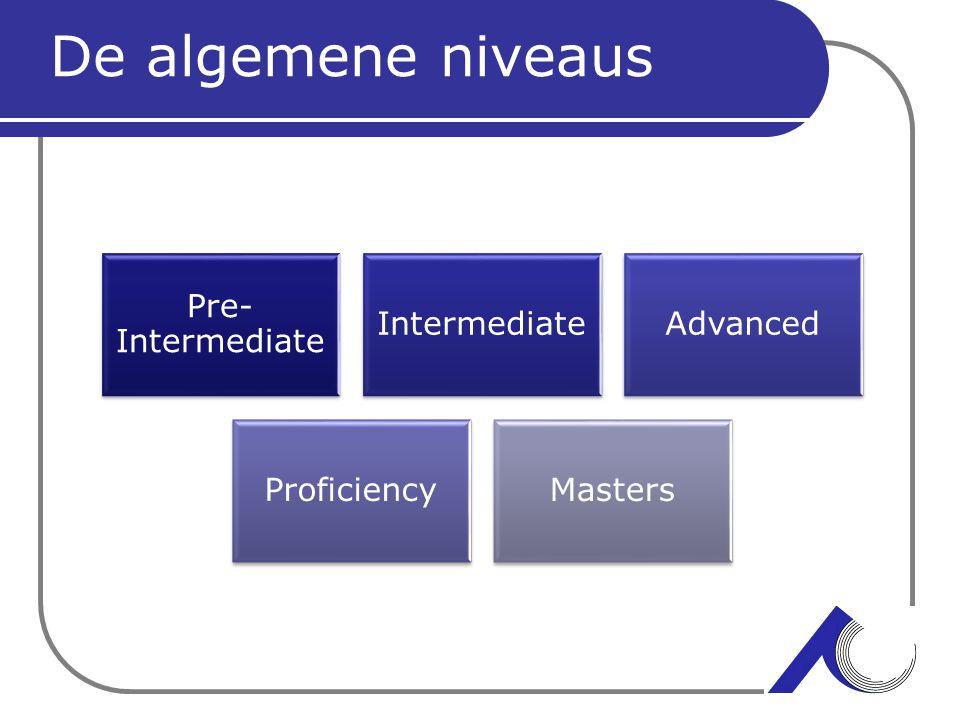 De algemene niveaus Pre- Intermediate IntermediateAdvanced ProficiencyMasters