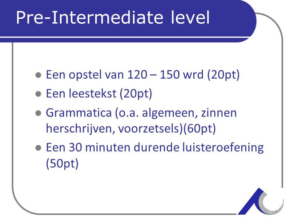 Pre-Intermediate level Een opstel van 120 – 150 wrd (20pt) Een leestekst (20pt) Grammatica (o.a. algemeen, zinnen herschrijven, voorzetsels)(60pt) Een
