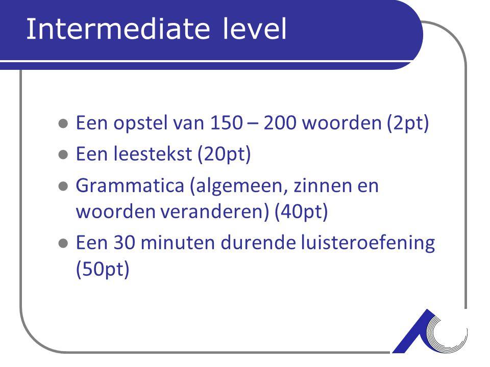 Intermediate level Een opstel van 150 – 200 woorden (2pt) Een leestekst (20pt) Grammatica (algemeen, zinnen en woorden veranderen) (40pt) Een 30 minut