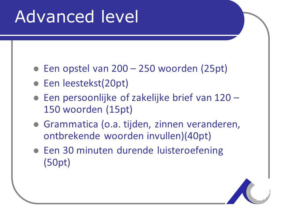 Advanced level Een opstel van 200 – 250 woorden (25pt) Een leestekst(20pt) Een persoonlijke of zakelijke brief van 120 – 150 woorden (15pt) Grammatica