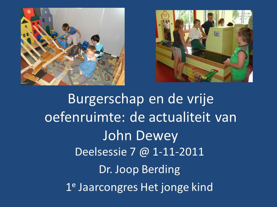 Burgerschap en de vrije oefenruimte: de actualiteit van John Dewey Deelsessie 7 @ 1-11-2011 Dr. Joop Berding 1 e Jaarcongres Het jonge kind