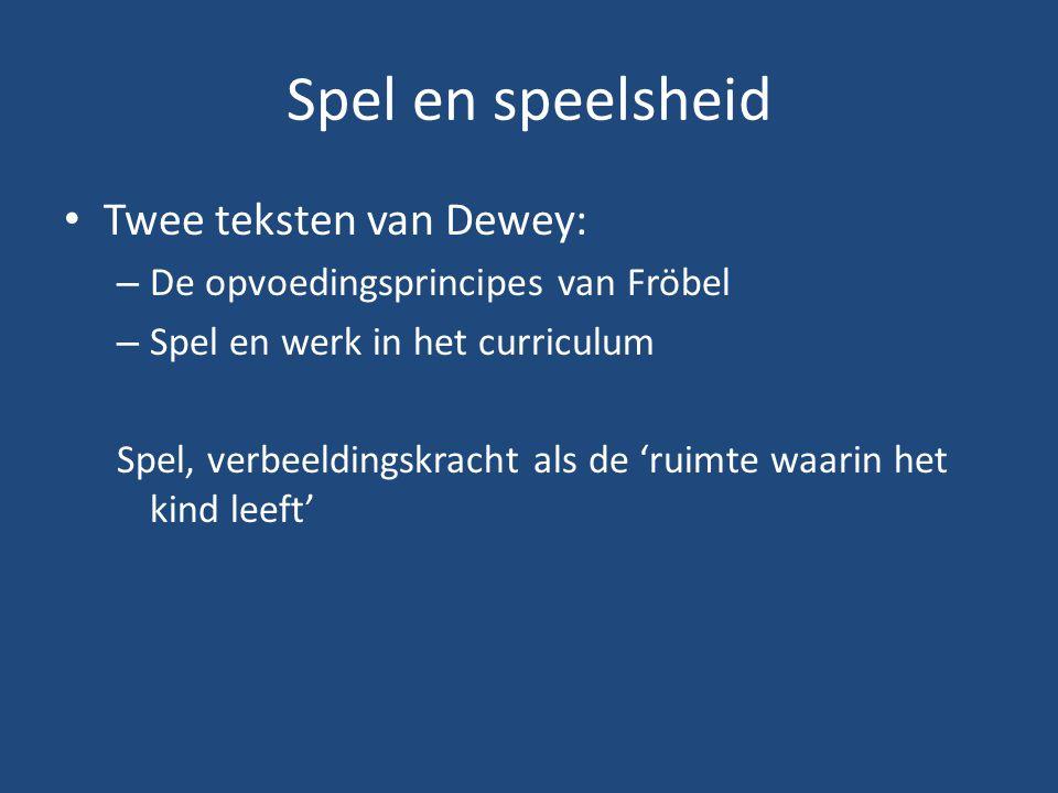 Spel en speelsheid Twee teksten van Dewey: – De opvoedingsprincipes van Fröbel – Spel en werk in het curriculum Spel, verbeeldingskracht als de 'ruimt