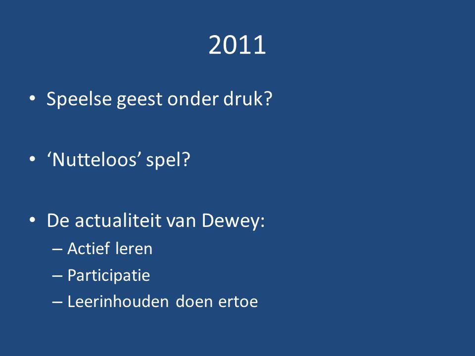 2011 Speelse geest onder druk? 'Nutteloos' spel? De actualiteit van Dewey: – Actief leren – Participatie – Leerinhouden doen ertoe