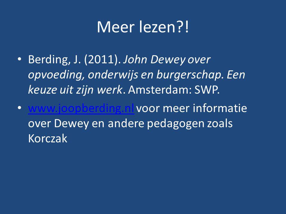 Meer lezen?! Berding, J. (2011). John Dewey over opvoeding, onderwijs en burgerschap. Een keuze uit zijn werk. Amsterdam: SWP. www.joopberding.nl voor