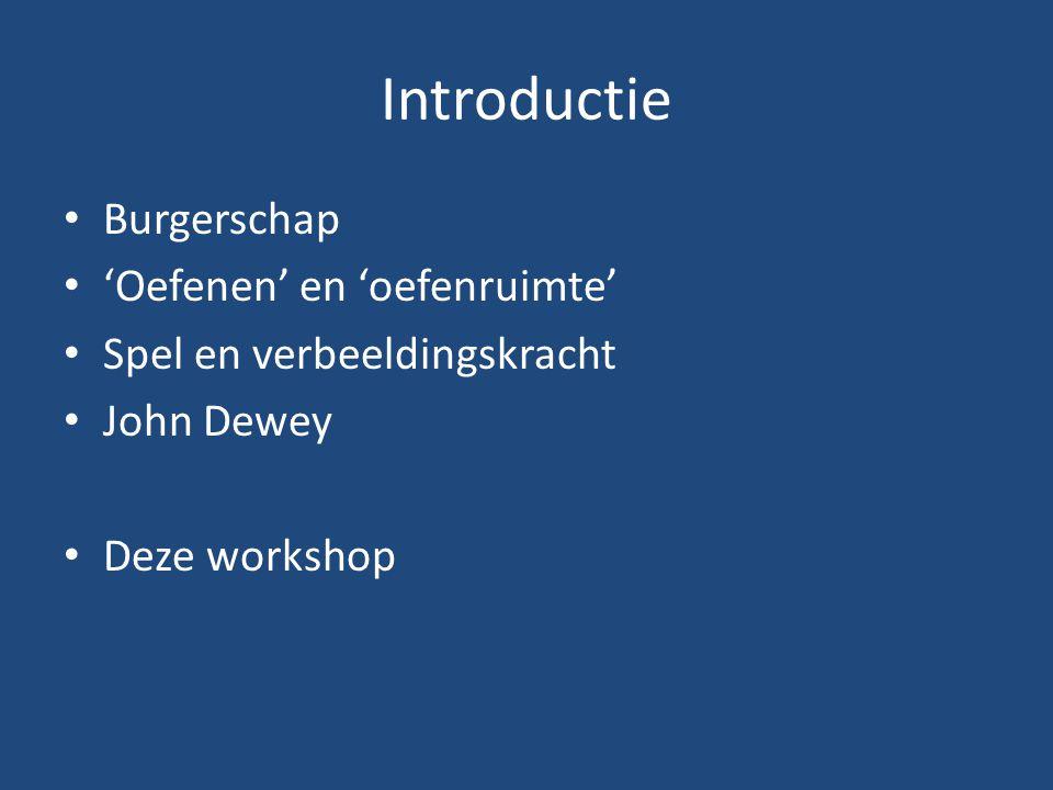 Introductie Burgerschap 'Oefenen' en 'oefenruimte' Spel en verbeeldingskracht John Dewey Deze workshop