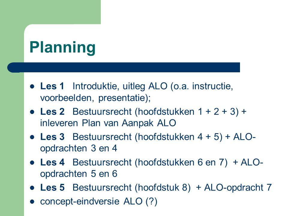 Planning Les 1 Introduktie, uitleg ALO (o.a. instructie, voorbeelden, presentatie); Les 2 Bestuursrecht (hoofdstukken 1 + 2 + 3) + inleveren Plan van