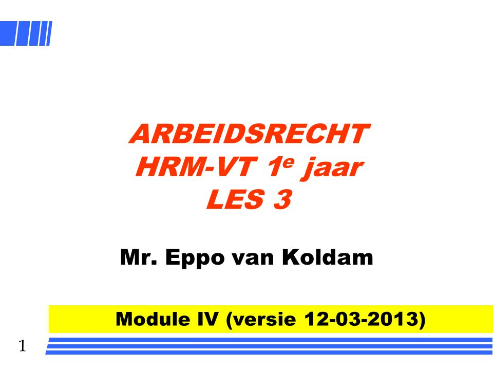 1 ARBEIDSRECHT HRM-VT 1 e jaar LES 3 Mr. Eppo van Koldam Module IV (versie 12-03-2013)
