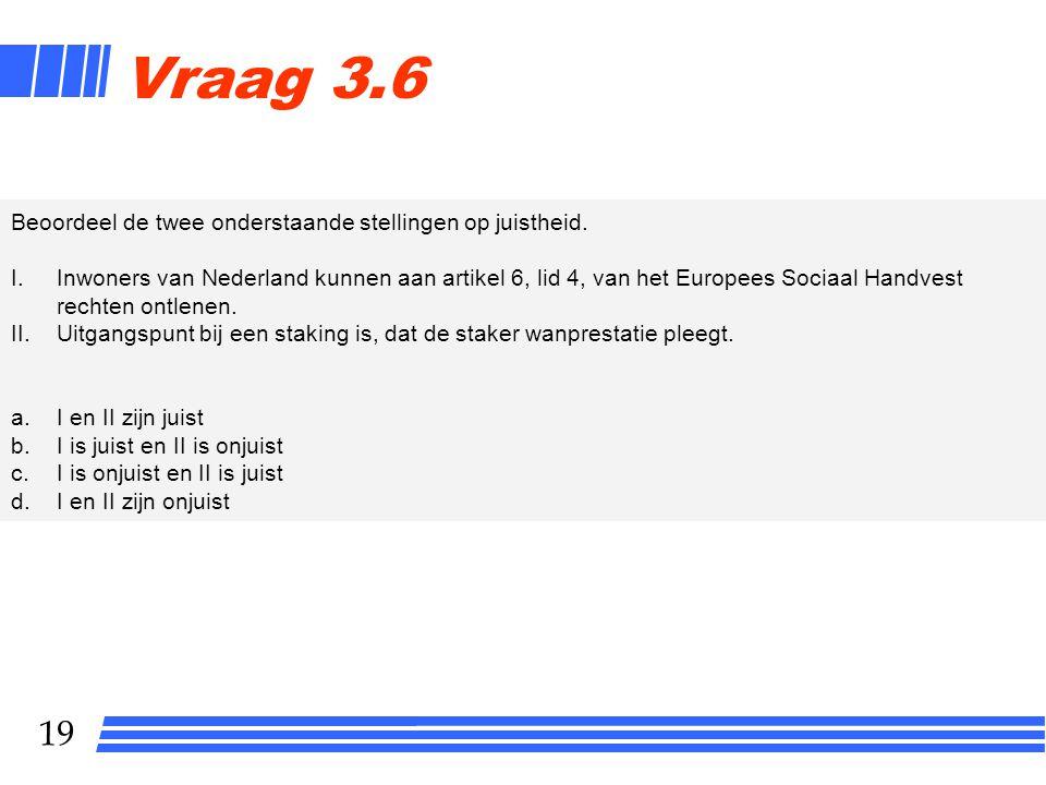 19 Vraag 3.6 Beoordeel de twee onderstaande stellingen op juistheid. I.Inwoners van Nederland kunnen aan artikel 6, lid 4, van het Europees Sociaal Ha
