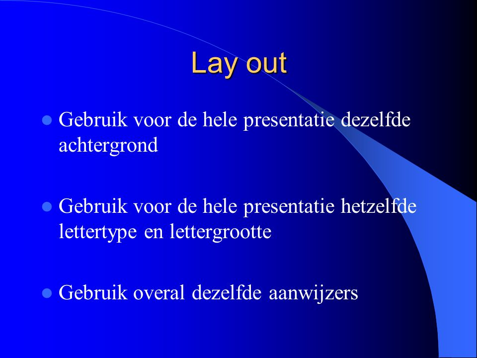 Lay out Gebruik voor de hele presentatie dezelfde achtergrond Gebruik voor de hele presentatie hetzelfde lettertype en lettergrootte Gebruik overal dezelfde aanwijzers