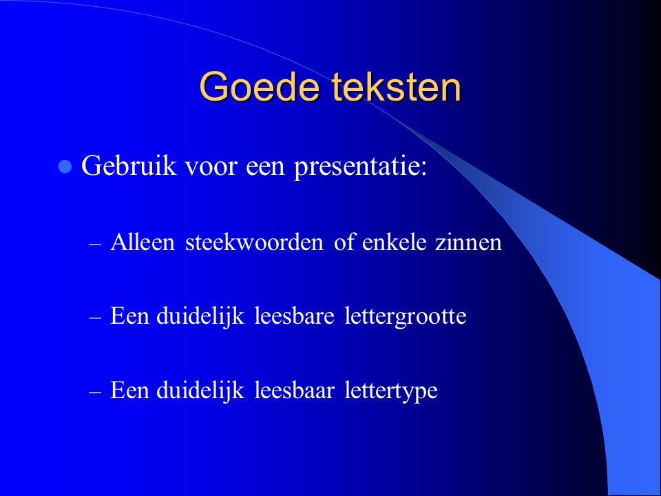 Goede teksten Gebruik voor een presentatie: – Alleen steekwoorden of enkele zinnen – Een duidelijk leesbare lettergrootte – Een duidelijk leesbaar lettertype