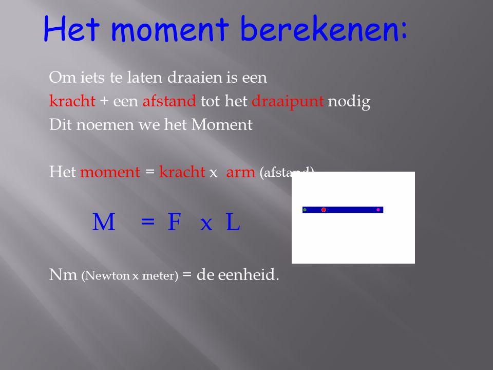 Om iets te laten draaien is een kracht + een afstand tot het draaipunt nodig Dit noemen we het Moment Het moment = kracht x arm (afstand) M = F x L Nm (Newton x meter) = de eenheid.