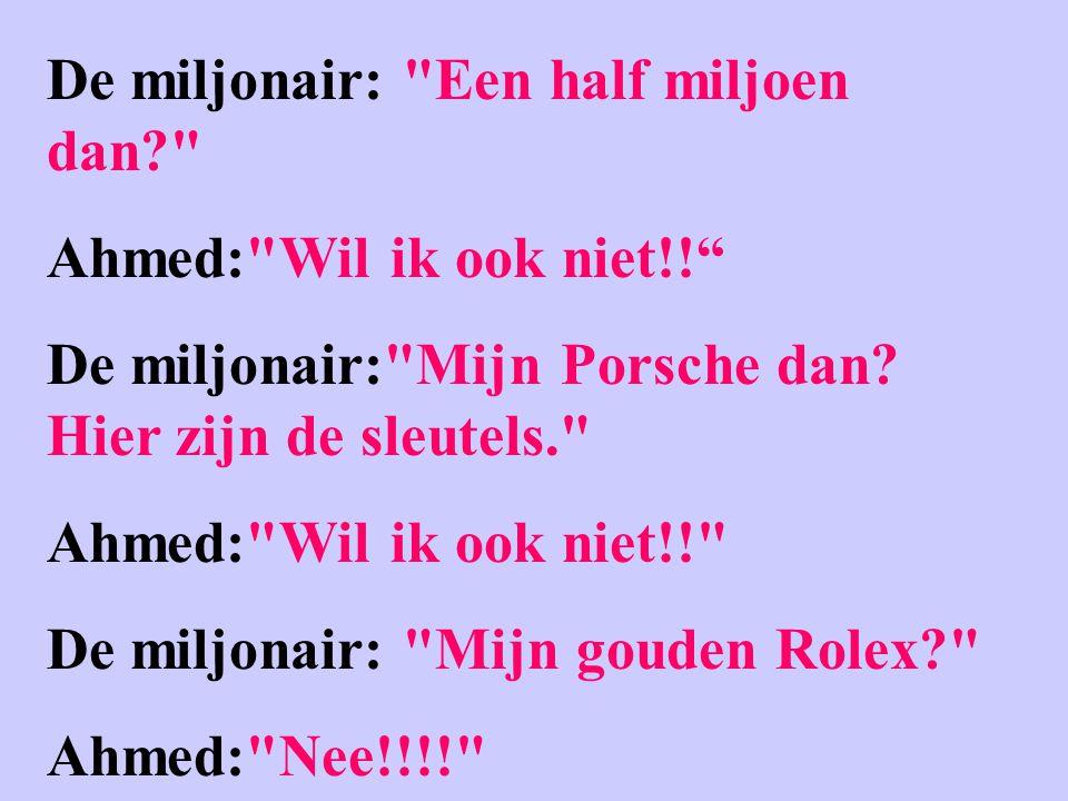 De miljonair: Een half miljoen dan Ahmed: Wil ik ook niet!! De miljonair: Mijn Porsche dan.