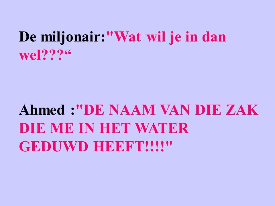De miljonair: Wat wil je in dan wel Ahmed : DE NAAM VAN DIE ZAK DIE ME IN HET WATER GEDUWD HEEFT!!!!