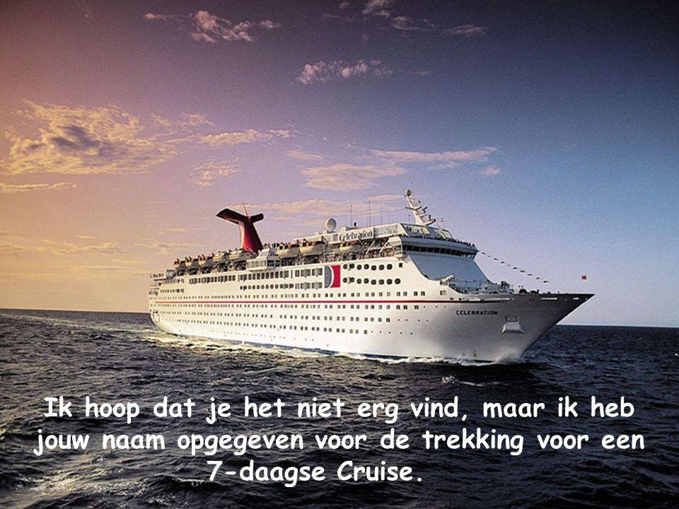Ik hoop dat je het niet erg vind, maar ik heb jouw naam opgegeven voor de trekking voor een 7-daagse Cruise.