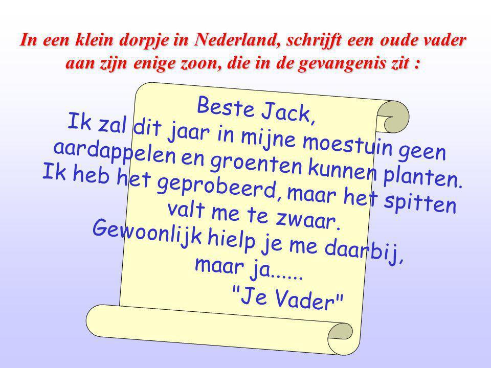 In een klein dorpje in Nederland, schrijft een oude vader aan zijn enige zoon, die in de gevangenis zit : B e s t e J a c k, I k z a l d i t j a a r i n m i j n e m o e s t u i n g e e n a a r d a p p e l e n e n g r o e n t e n k u n n e n p l a n t e n.