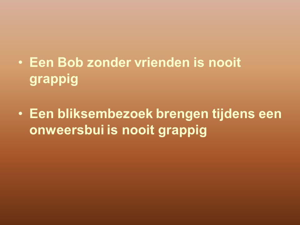 Een Bob zonder vrienden is nooit grappig Een bliksembezoek brengen tijdens een onweersbui is nooit grappig