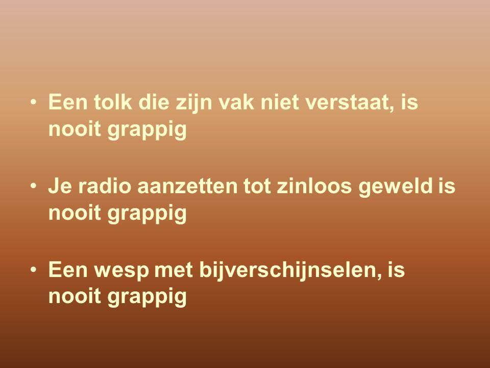 Een tolk die zijn vak niet verstaat, is nooit grappig Je radio aanzetten tot zinloos geweld is nooit grappig Een wesp met bijverschijnselen, is nooit grappig