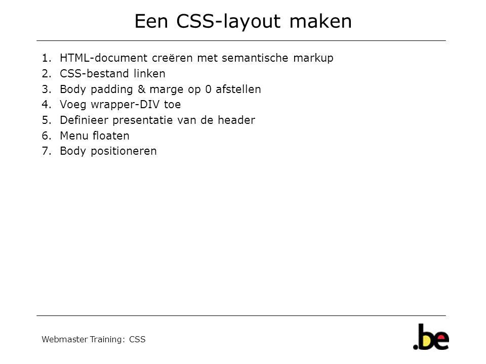 Webmaster Training: CSS Een CSS-layout maken 1.HTML-document creëren met semantische markup 2.CSS-bestand linken 3.Body padding & marge op 0 afstellen 4.Voeg wrapper-DIV toe 5.Definieer presentatie van de header 6.Menu floaten 7.Body positioneren