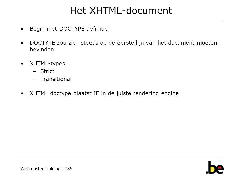 Webmaster Training: CSS Het XHTML-document Begin met DOCTYPE definitie DOCTYPE zou zich steeds op de eerste lijn van het document moeten bevinden XHTML-types –Strict –Transitional XHTML doctype plaatst IE in de juiste rendering engine