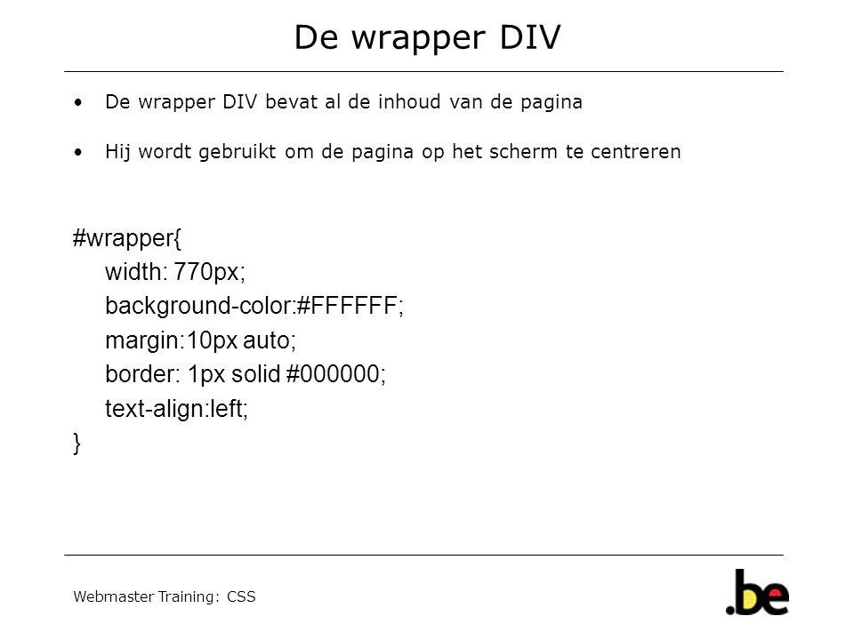 Webmaster Training: CSS De wrapper DIV De wrapper DIV bevat al de inhoud van de pagina Hij wordt gebruikt om de pagina op het scherm te centreren #wrapper{ width: 770px; background-color:#FFFFFF; margin:10px auto; border: 1px solid #000000; text-align:left; }