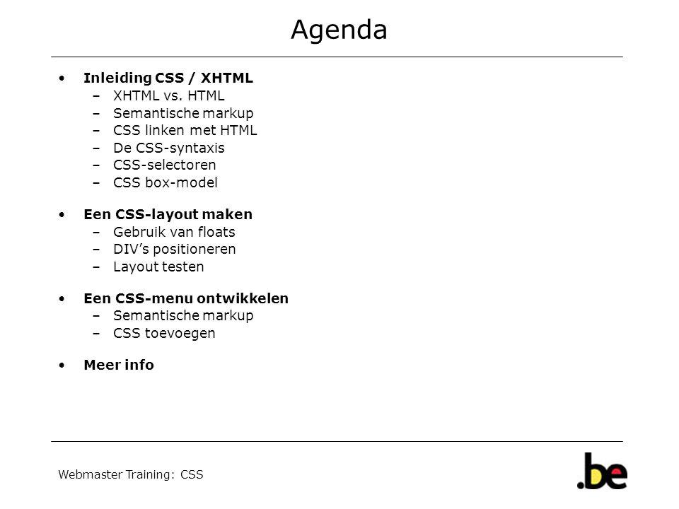 Webmaster Training: CSS Agenda Inleiding CSS / XHTML –XHTML vs. HTML –Semantische markup –CSS linken met HTML –De CSS-syntaxis –CSS-selectoren –CSS bo