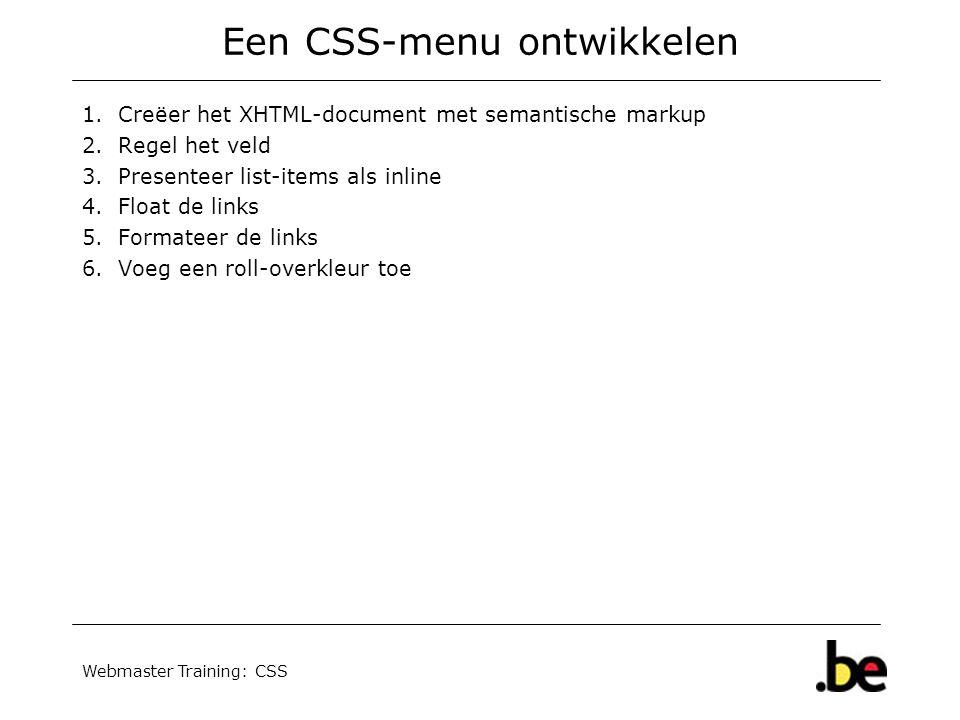 Webmaster Training: CSS Een CSS-menu ontwikkelen 1.Creëer het XHTML-document met semantische markup 2.Regel het veld 3.Presenteer list-items als inline 4.Float de links 5.Formateer de links 6.Voeg een roll-overkleur toe
