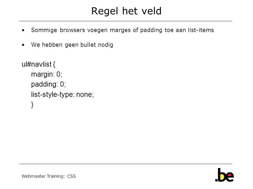 Webmaster Training: CSS Regel het veld Sommige browsers voegen marges of padding toe aan list-items We hebben geen bullet nodig ul#navlist { margin: 0