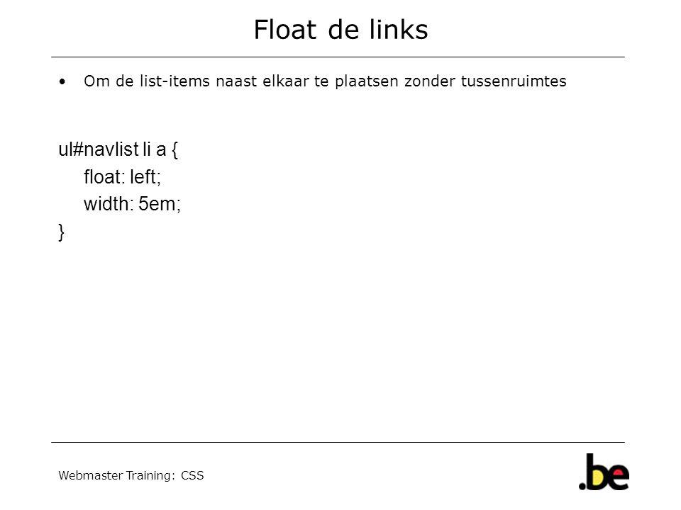 Webmaster Training: CSS Float de links Om de list-items naast elkaar te plaatsen zonder tussenruimtes ul#navlist li a { float: left; width: 5em; }