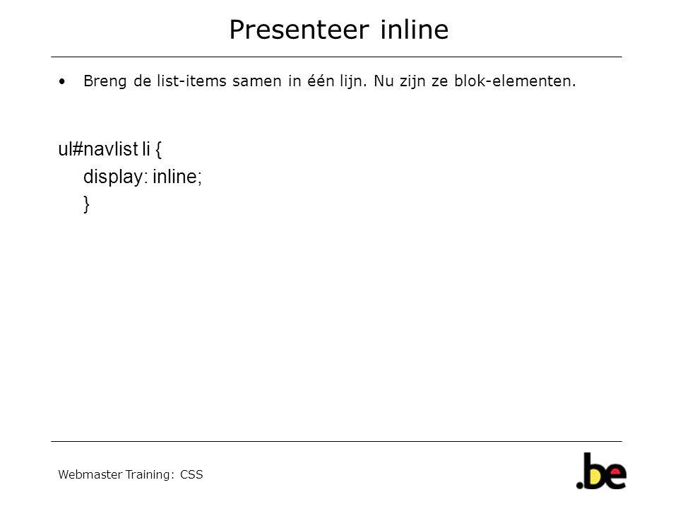 Webmaster Training: CSS Presenteer inline Breng de list-items samen in één lijn. Nu zijn ze blok-elementen. ul#navlist li { display: inline; }