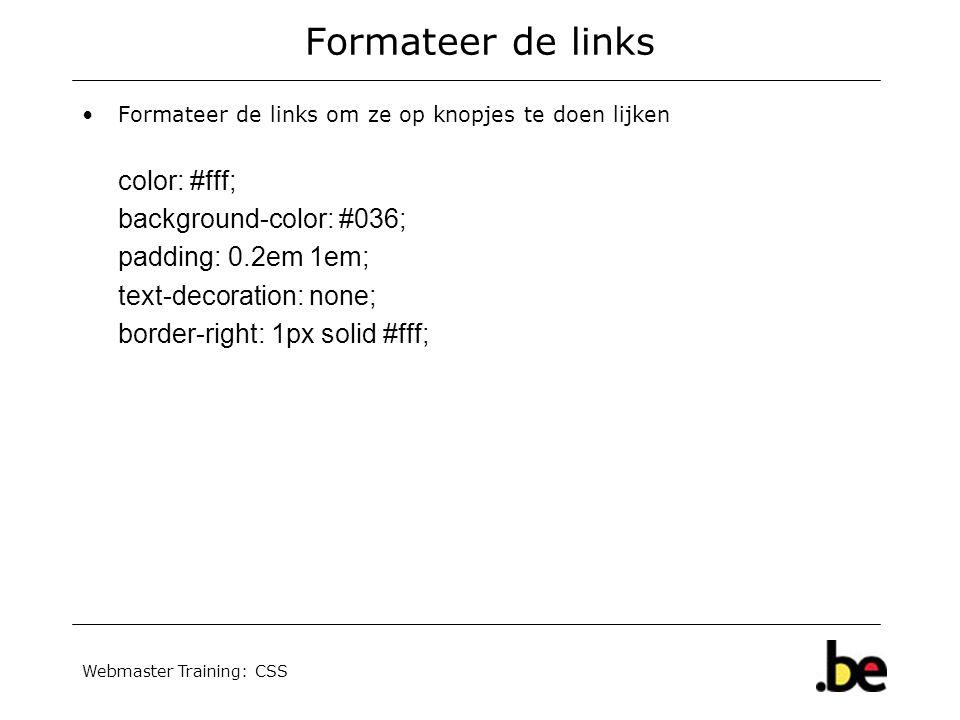 Webmaster Training: CSS Formateer de links Formateer de links om ze op knopjes te doen lijken color: #fff; background-color: #036; padding: 0.2em 1em; text-decoration: none; border-right: 1px solid #fff;
